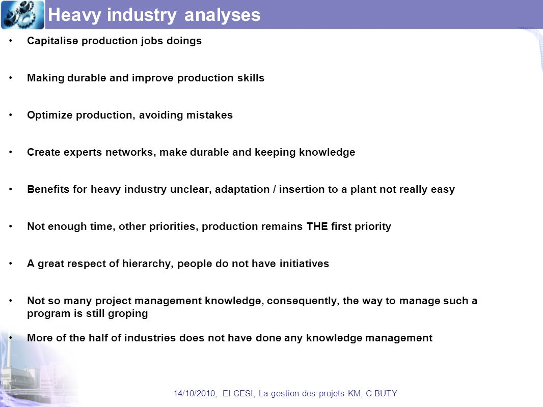 Heavy industry analyses Capitalise production jobs doings Making durable and improve production skills Optimize production, avoiding mistakes Create experts networks, make durable and keeping knowledge Benefits for heavy industry unclear, adaptation / insertion to a plant not really easy Not enough time, other priorities, production remains THE first priority A great respect of hierarchy, people do not have initiatives Not so many project management knowledge, consequently, the way to manage such a program is still groping More of the half of industries does not have done any knowledge management 14/10/2010, EI CESI, La gestion des projets KM, C.BUTY