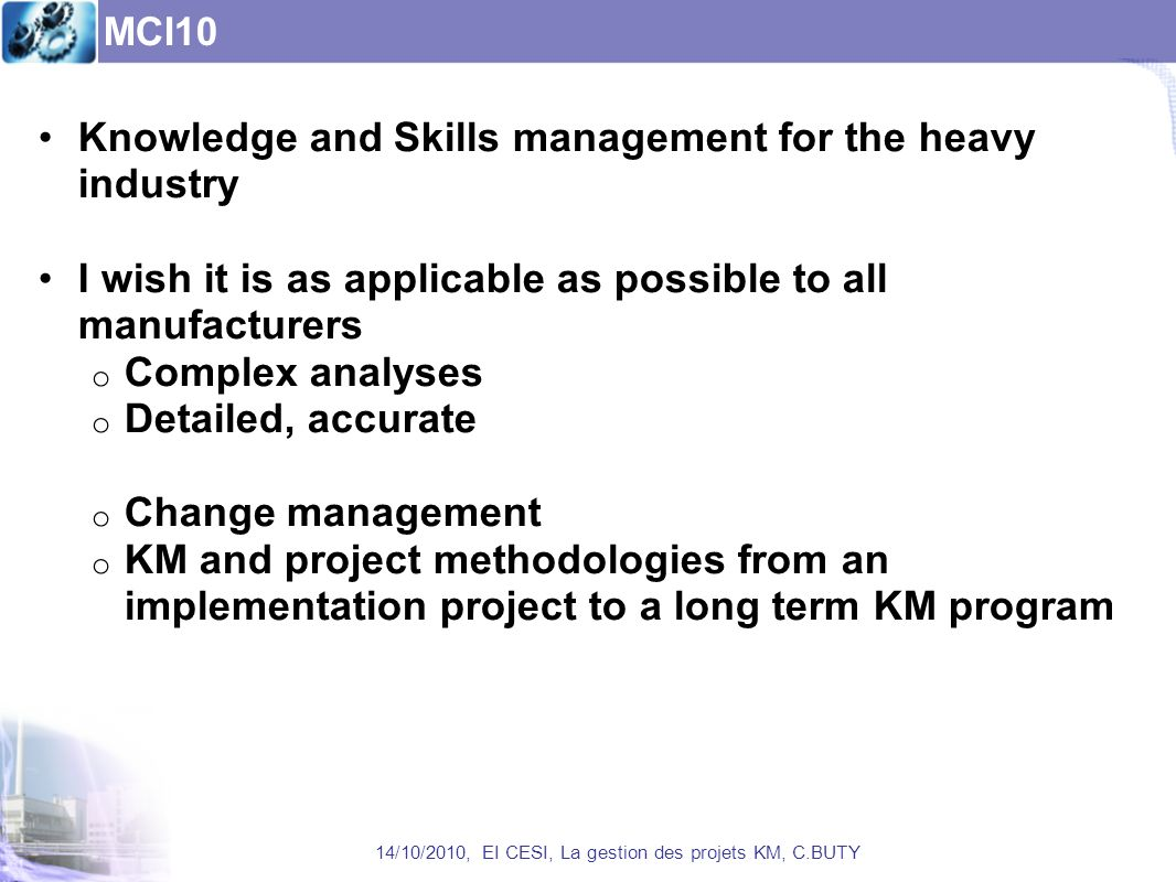 MCI10 14/10/2010, EI CESI, La gestion des projets KM, C.BUTY Knowledge and Skills management for the heavy industry I wish it is as applicable as possible to all manufacturers o Complex analyses o Detailed, accurate o Change management o KM and project methodologies from an implementation project to a long term KM program