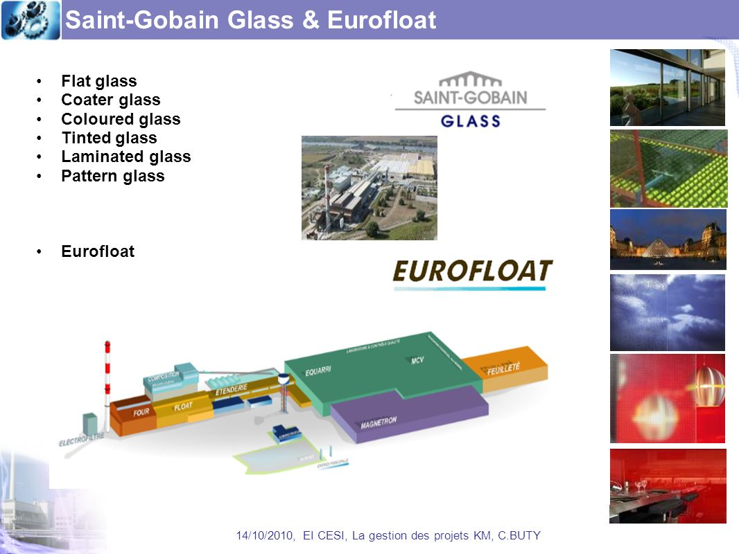 Saint-Gobain Glass & Eurofloat 14/10/2010, EI CESI, La gestion des projets KM, C.BUTY Flat glass Coater glass Coloured glass Tinted glass Laminated glass Pattern glass Eurofloat