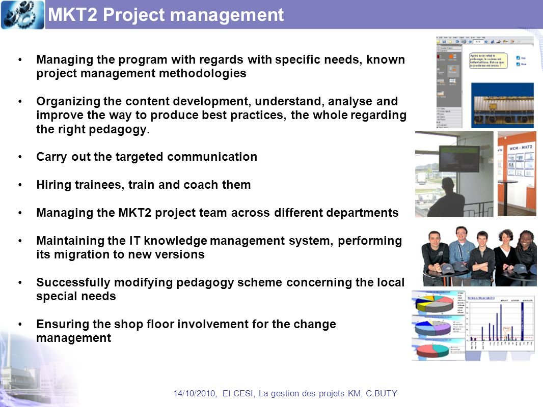MKT2 Project management Managing the program with regards with specific needs, known project management methodologies Organizing the content development, understand, analyse and improve the way to produce best practices, the whole regarding the right pedagogy.