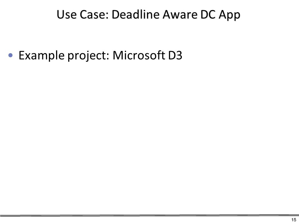 Use Case: Deadline Aware DC App Example project: Microsoft D3 15