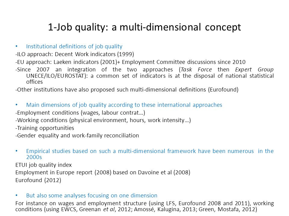 1-Job quality: a multi-dimensional concept Over the 1990s and 2000s, an increasing trend in job quality as measured by synthetic indexes… -Dimensions contributing the most to this trend=training opportunities/ gender equality/in work accidents -Some (but limited) convergence in the EU -And persisting differences across sectors, by social groups (education level…) -…as well as some contradictory trends (work intensification, precarity, polarized job creations on the wage scale…) What dynamics during the Great Recession.