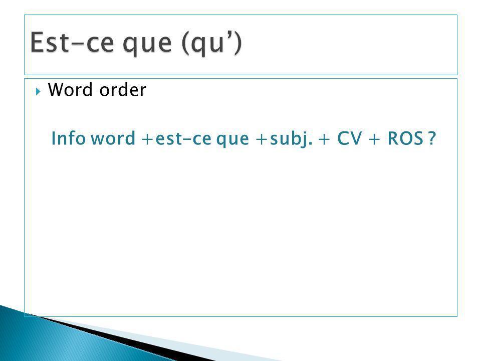 Word order Info word +est-ce que +subj. + CV + ROS ?
