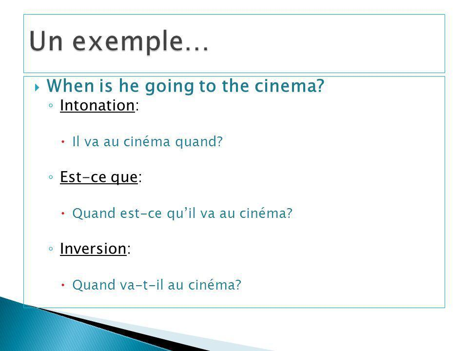 When is he going to the cinema.Intonation: Il va au cinéma quand.