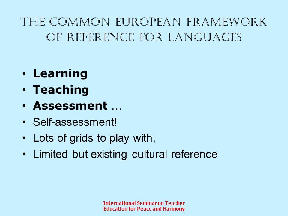 International Seminar on Teacher Education for Peace and Harmony The Common European Framework of reference for languages Learning Teaching Assessment … Self-assessment.