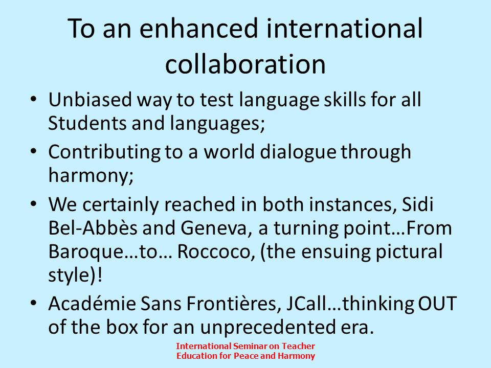 International Seminar on Teacher Education for Peace and Harmony To an enhanced international collaboration Unbiased way to test language skills for all Students and languages; Contributing to a world dialogue through harmony; We certainly reached in both instances, Sidi Bel-Abbès and Geneva, a turning point…From Baroque…to… Roccoco, (the ensuing pictural style).