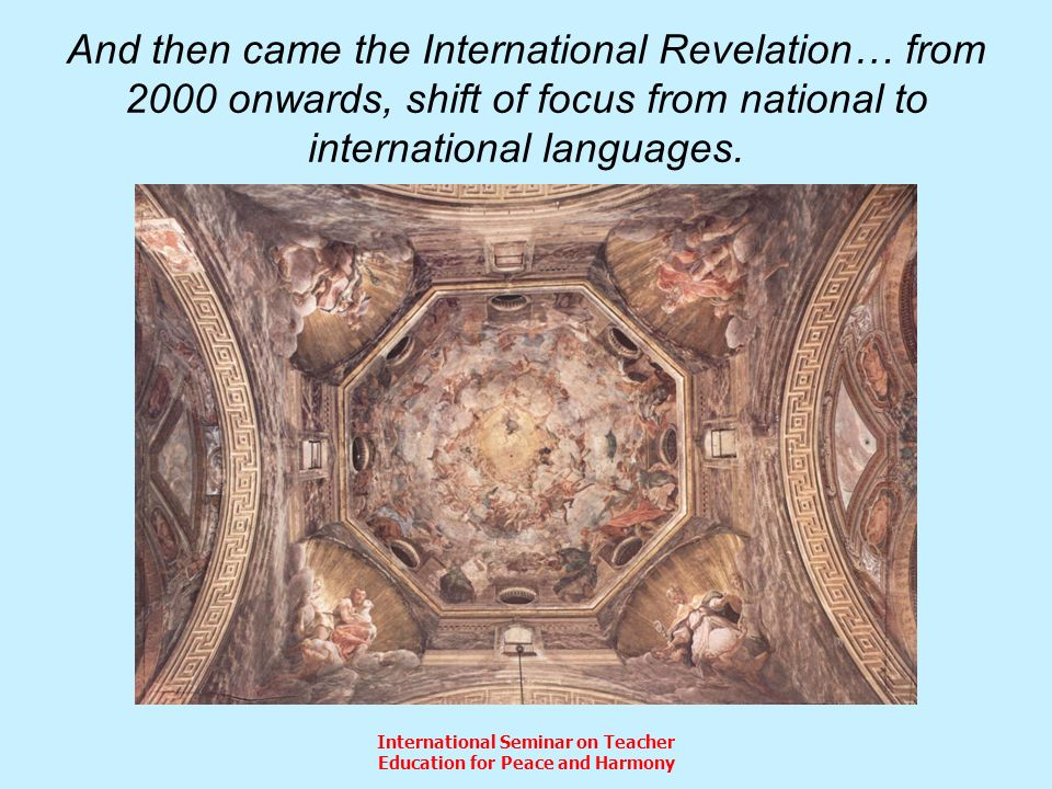 International Seminar on Teacher Education for Peace and Harmony And then came the International Revelation… from 2000 onwards, shift of focus from national to international languages.