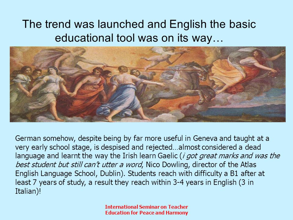 International Seminar on Teacher Education for Peace and Harmony The trend was launched and English the basic educational tool was on its way… German somehow, despite being by far more useful in Geneva and taught at a very early school stage, is despised and rejected…almost considered a dead language and learnt the way the Irish learn Gaelic (i got great marks and was the best student but still cant utter a word, Nico Dowling, director of the Atlas English Language School, Dublin).