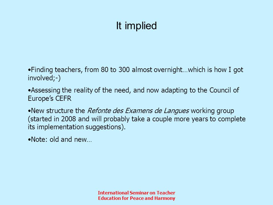 International Seminar on Teacher Education for Peace and Harmony It implied Finding teachers, from 80 to 300 almost overnight…which is how I got involved;-) Assessing the reality of the need, and now adapting to the Council of Europes CEFR New structure the Refonte des Examens de Langues working group (started in 2008 and will probably take a couple more years to complete its implementation suggestions).