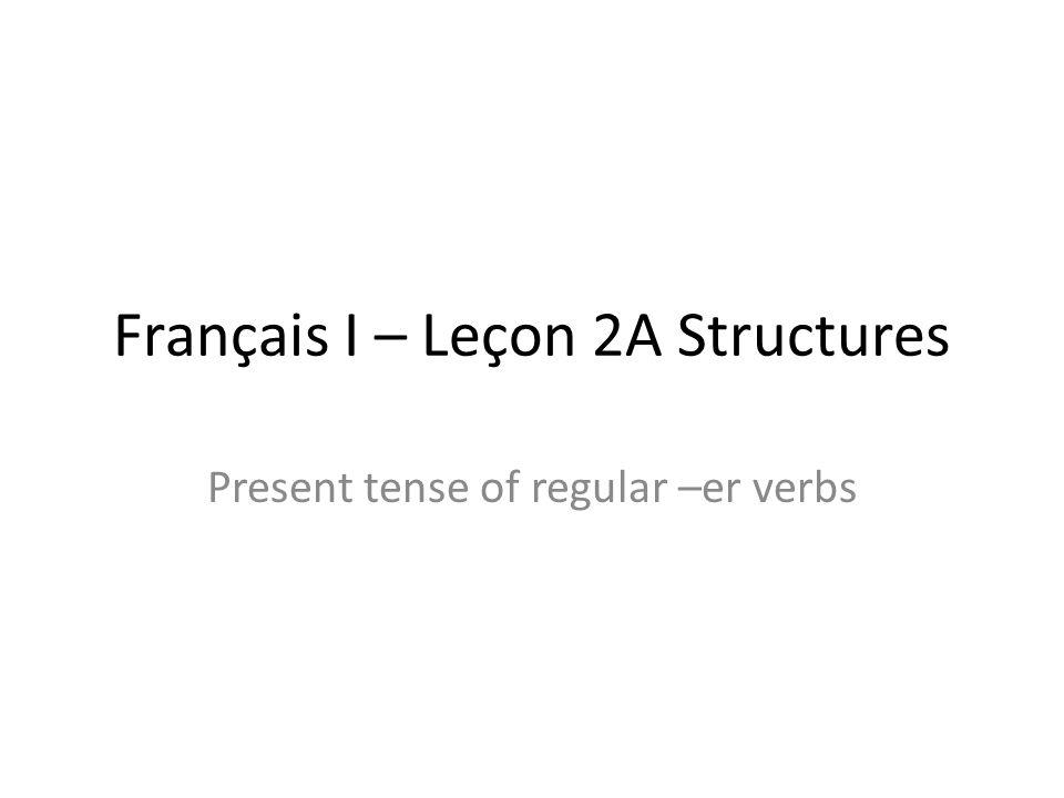 Français I – Leçon 2A Structures Present tense of regular –er verbs