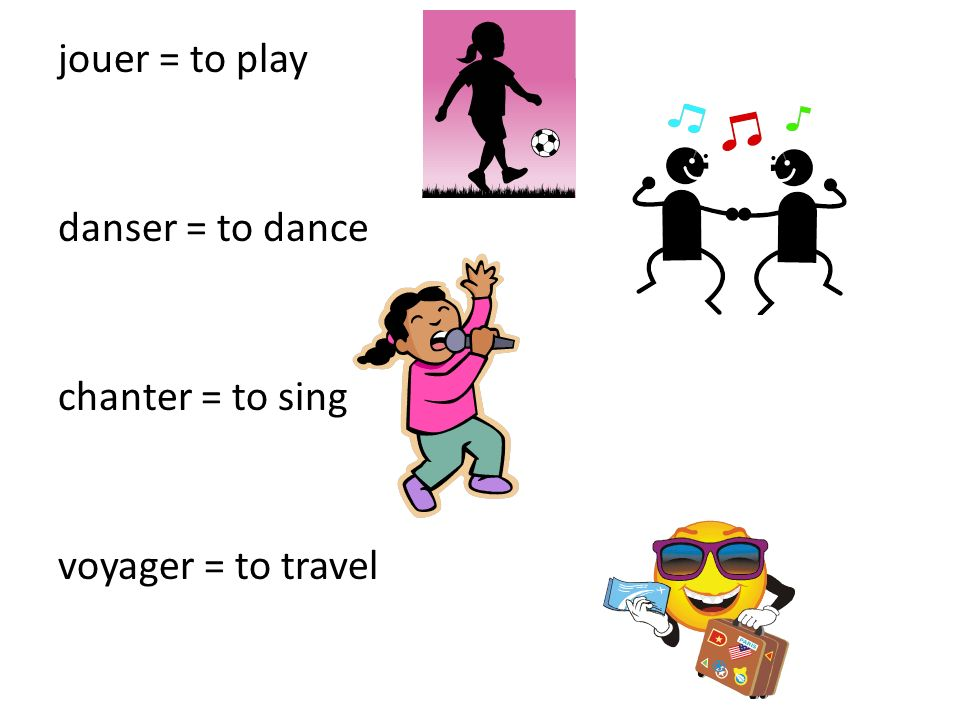 jouer = to play danser = to dance chanter = to sing voyager = to travel