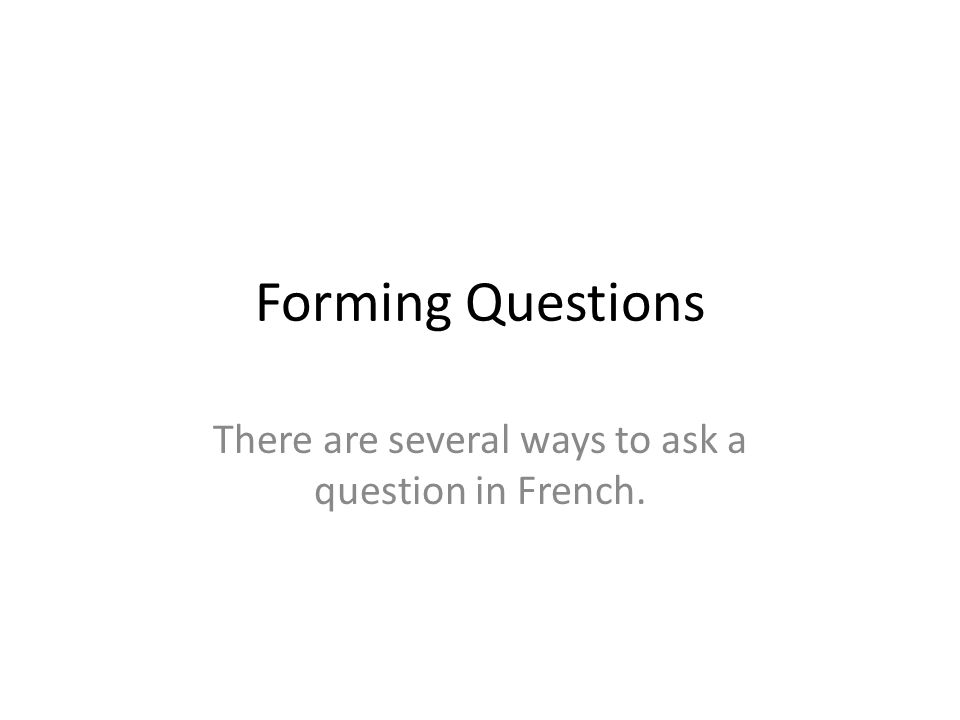 Forming Questions There are several ways to ask a question in French.