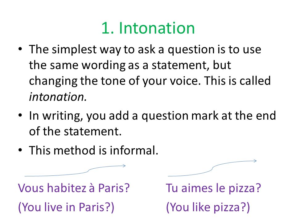 1. Intonation The simplest way to ask a question is to use the same wording as a statement, but changing the tone of your voice. This is called intona