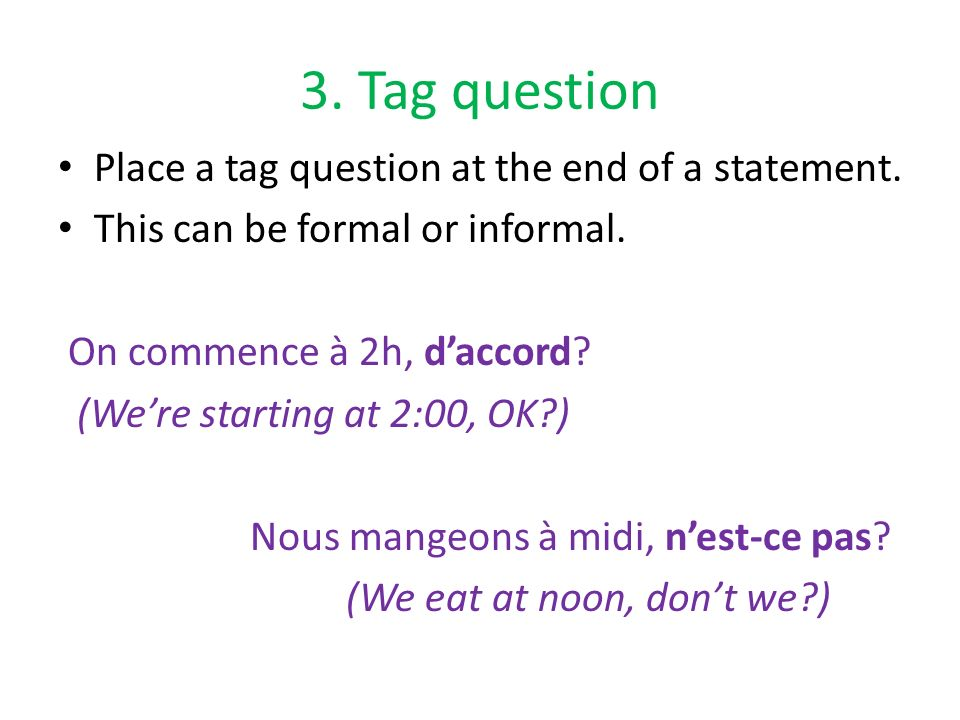 3. Tag question Place a tag question at the end of a statement. This can be formal or informal. On commence à 2h, daccord? (Were starting at 2:00, OK?