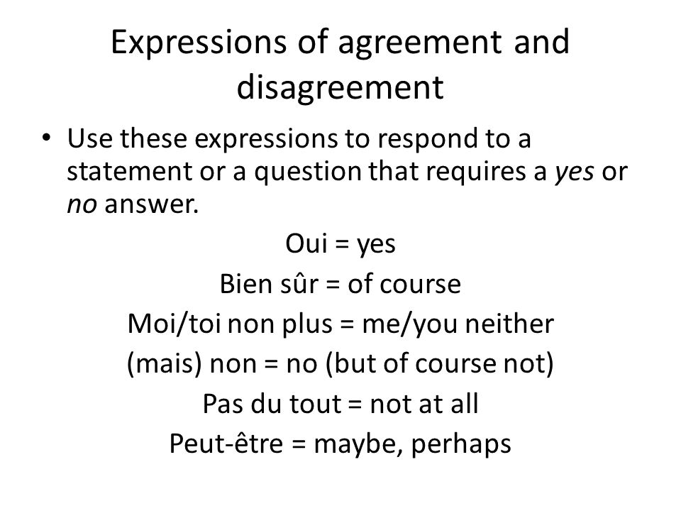 Expressions of agreement and disagreement Use these expressions to respond to a statement or a question that requires a yes or no answer. Oui = yes Bi