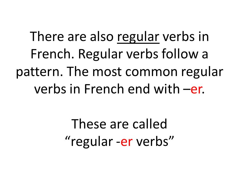 There are also regular verbs in French. Regular verbs follow a pattern. The most common regular verbs in French end with –er. These are called regular