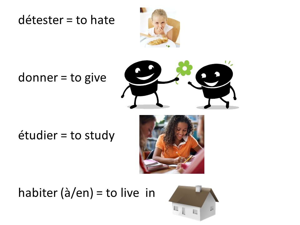détester = to hate donner = to give étudier = to study habiter (à/en) = to live in