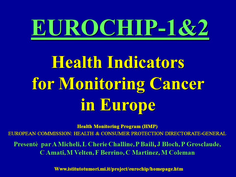 Europe is characterised by unacceptable inequalities - inègalitèes - in cancer control AN - travaille - INTECTUAL WORK INVOLVING CANCER EXPERTS OF EU MEMBERS, CANCER NETWORKS, INSTITUTES AND ORGANISATIONS To produce a list of health indicators which describe cancer in Europe finalized - finalisation - : a) to help the development of the European Health Information System - banque dinformation Européenne de la santè c) to promote action in the fight against - contre - cancer EUROCHIP-1 AIMS
