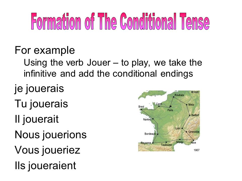 For example Using the verb Jouer – to play, we take the infinitive and add the conditional endings je jouerais Tu jouerais Il jouerait Nous jouerions Vous joueriez Ils joueraient