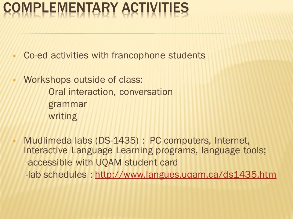 Co-ed activities with francophone students Workshops outside of class: Oral interaction, conversation grammar writing Mudlimeda labs (DS-1435) : PC computers, Internet, Interactive Language Learning programs, language tools; -accessible with UQAM student card -lab schedules : http://www.langues.uqam.ca/ds1435.htmhttp://www.langues.uqam.ca/ds1435.htm