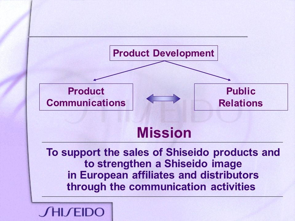 Product Communications Public Relations To support the sales of Shiseido products and to strengthen a Shiseido image in European affiliates and distri