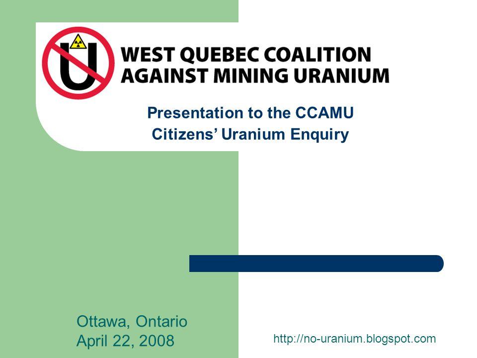 Presentation to the CCAMU Citizens Uranium Enquiry Ottawa, Ontario April 22, 2008 http://no-uranium.blogspot.com