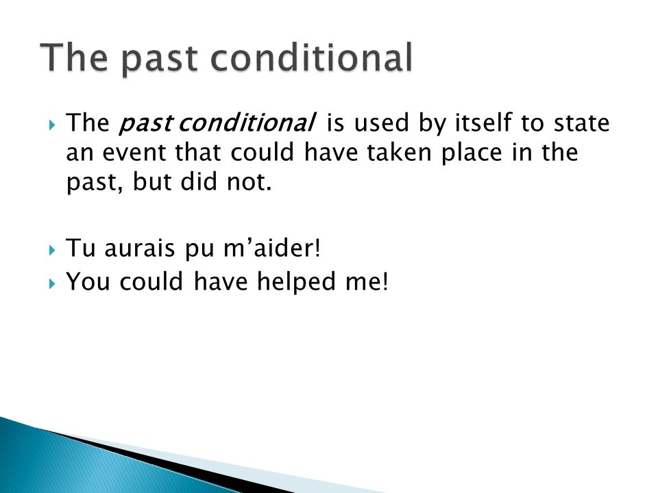 The past conditional is used by itself to state an event that could have taken place in the past, but did not. Tu aurais pu maider! You could have hel