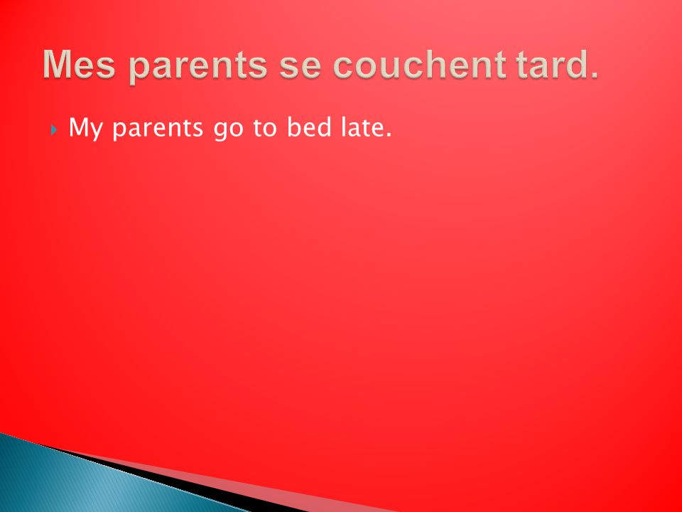 My parents go to bed late.
