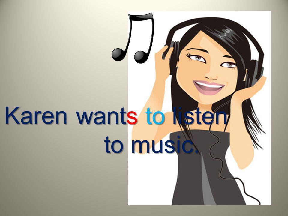Karen wants to listen to music.