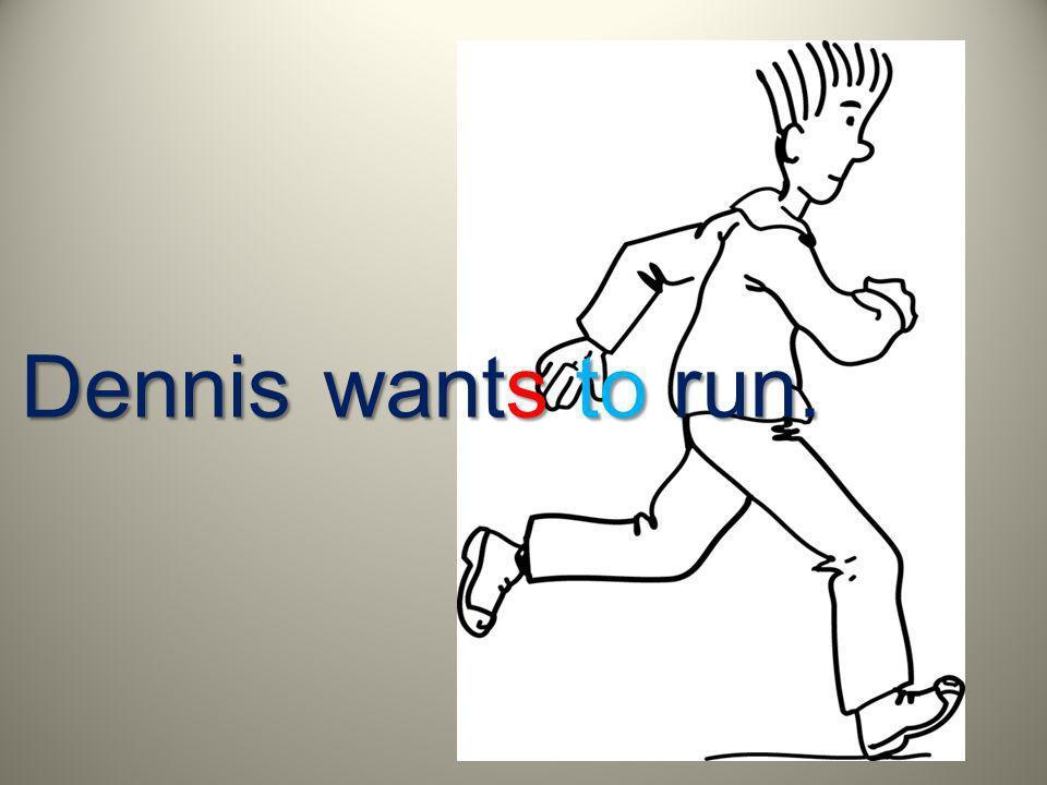 Dennis wants to run.