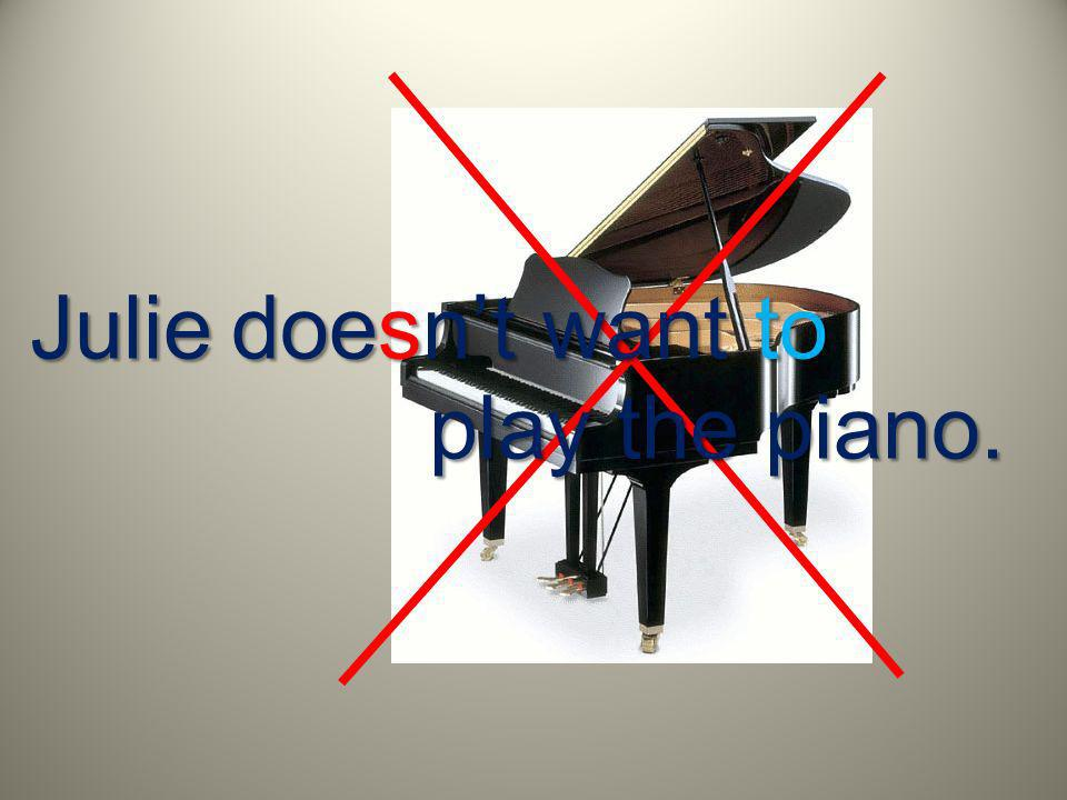 Julie doesnt want to play the piano.