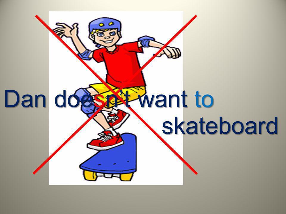 Dan doesnt want to skateboard