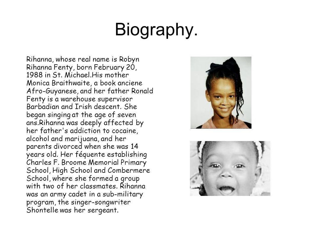 Biography. Rihanna, whose real name is Robyn Rihanna Fenty, born February 20, 1988 in St.