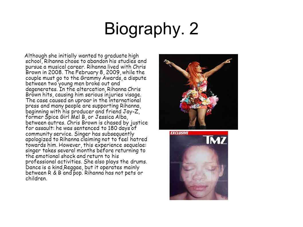 Biography. 2 Although she initially wanted to graduate high school, Rihanna chose to abandon his studies and pursue a musical career. Rihanna lived wi