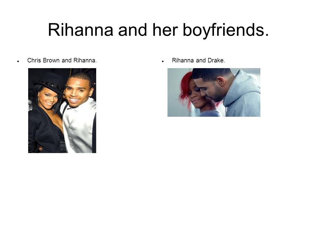 Rihanna and her boyfriends. Chris Brown and Rihanna. Rihanna and Drake.