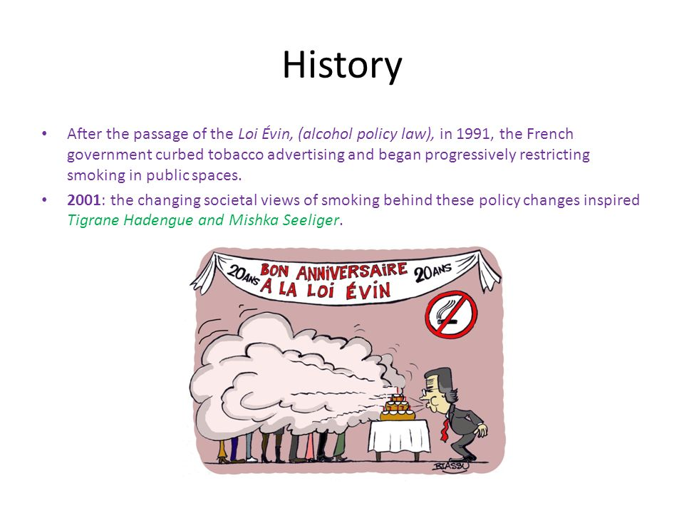 History After the passage of the Loi Évin, (alcohol policy law), in 1991, the French government curbed tobacco advertising and began progressively restricting smoking in public spaces.