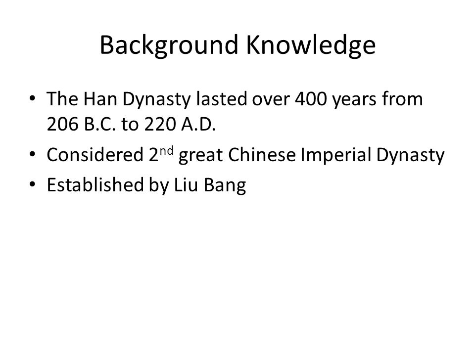 Background Knowledge Historians separate Han dynasty into two sections: Western Han: (206 BC-AD 25) Period before Wang Mangs interruption, capital moved to Chang-an in western China Eastern Han: (AD 25-220) Period after Wang Mangs interruption, capital moved to Lo-yang in eastern China Ban Chao (32-102 AD) took control during the period of the Eastern Han