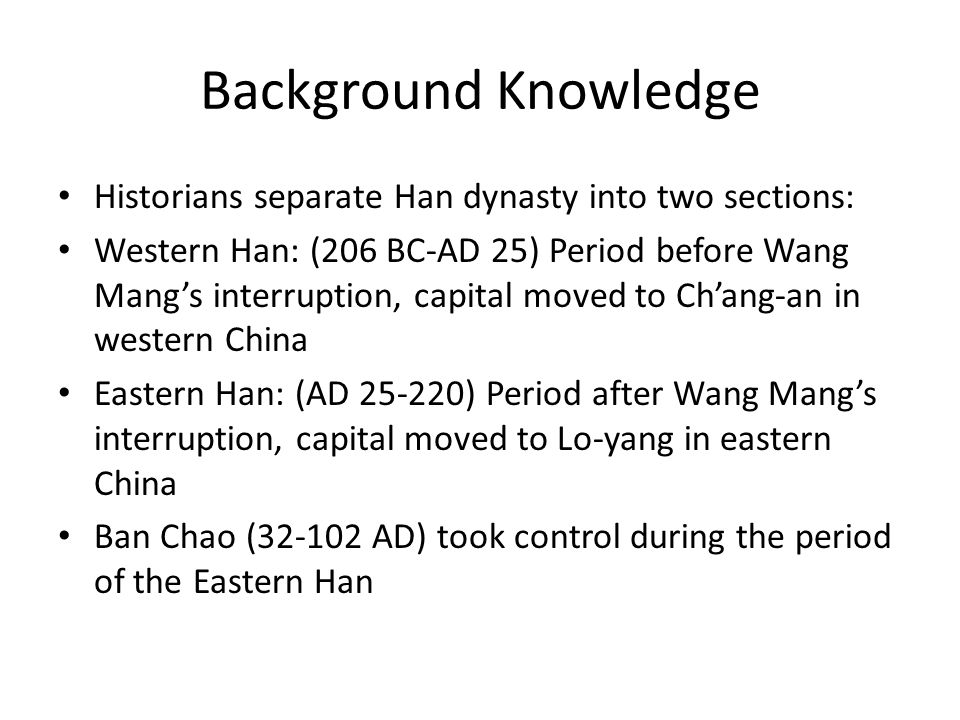 Background Knowledge Historians separate Han dynasty into two sections: Western Han: (206 BC-AD 25) Period before Wang Mangs interruption, capital mov