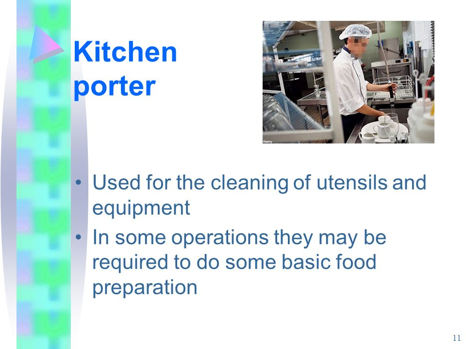 Kitchen porter Used for the cleaning of utensils and equipment In some operations they may be required to do some basic food preparation 11
