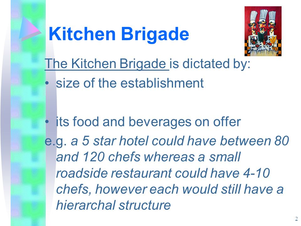 Kitchen Brigade The Kitchen Brigade is dictated by: size of the establishment its food and beverages on offer e.g. a 5 star hotel could have between 8