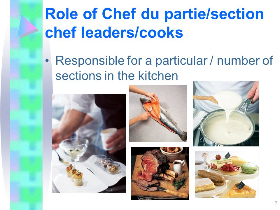 Chef du partie - sections These sections may include: Chef saucier/rôtisseur (sauce and roasts and entrées) Chef du garde-manger (larder section) Poissonnier (fish section) Chef etremettier (vegetable section) Chef pâtissier (pastry section) Chef tournant (relief chef) 8