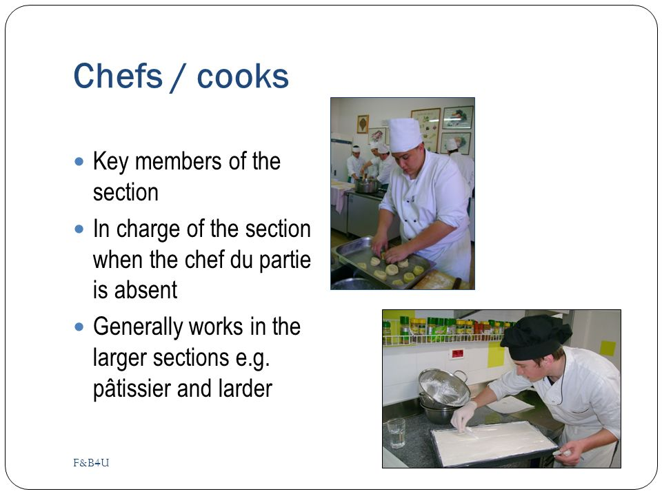 Chefs / cooks F&B4U Key members of the section In charge of the section when the chef du partie is absent Generally works in the larger sections e.g.