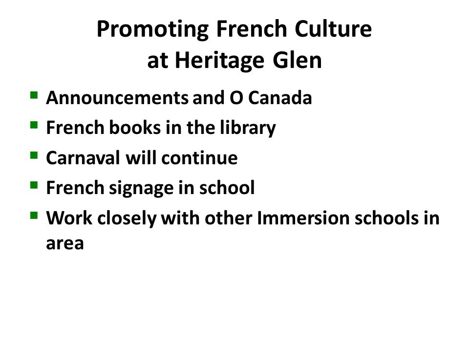 Promoting French Culture at Heritage Glen Announcements and O Canada French books in the library Carnaval will continue French signage in school Work closely with other Immersion schools in area