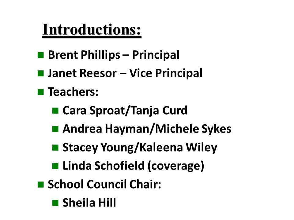 Introductions: Brent Phillips – Principal Janet Reesor – Vice Principal Teachers: Cara Sproat/Tanja Curd Andrea Hayman/Michele Sykes Stacey Young/Kaleena Wiley Linda Schofield (coverage) School Council Chair: Sheila Hill