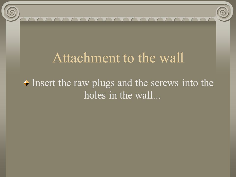 Attachment to the wall Insert the raw plugs and the screws into the holes in the wall...