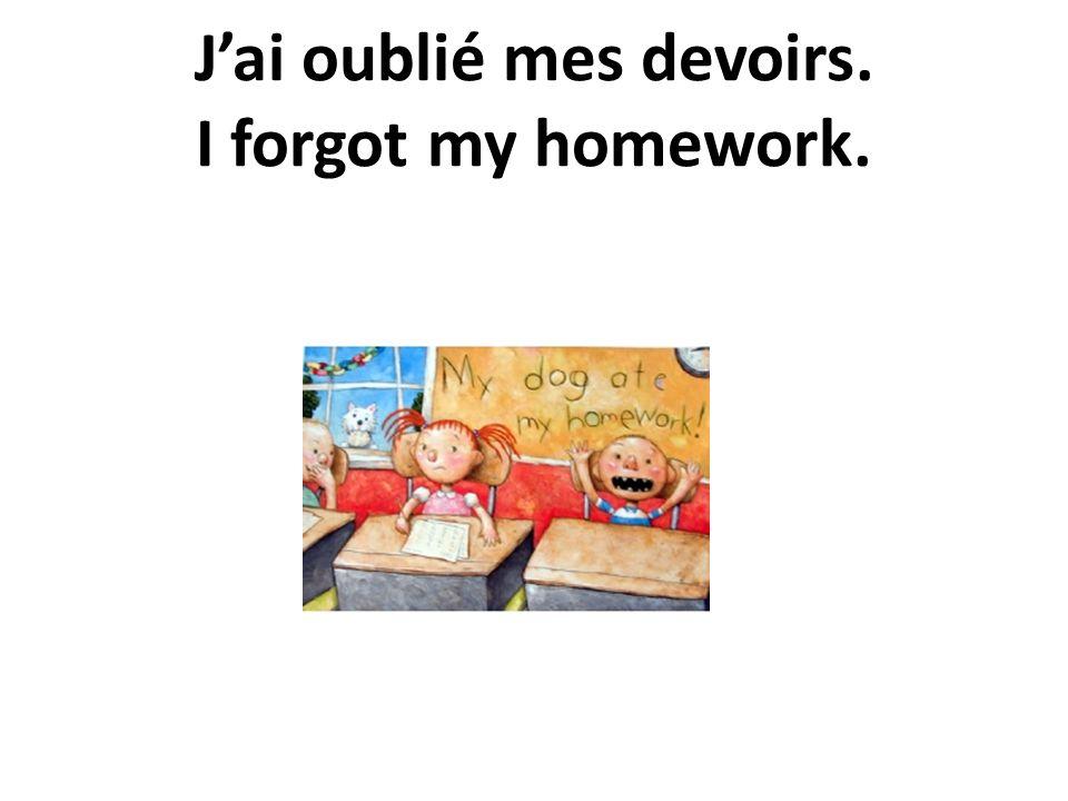 Jai oublié mes devoirs. I forgot my homework.