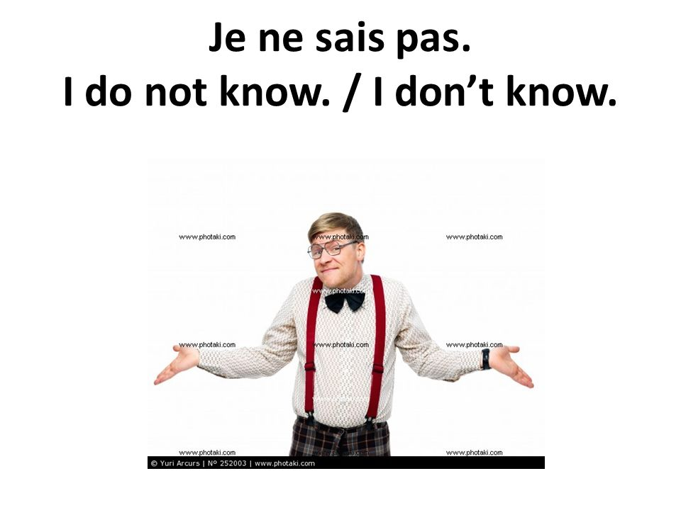 Je ne sais pas. I do not know. / I dont know.