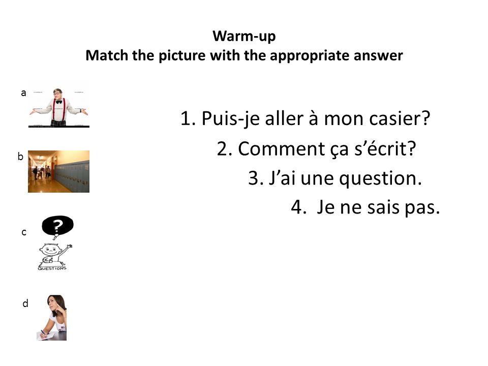 Warm-up Match the picture with the appropriate answer a b c d 4. Je ne sais pas. 1. Puis-je aller à mon casier? 3. Jai une question. 2. Comment ça séc
