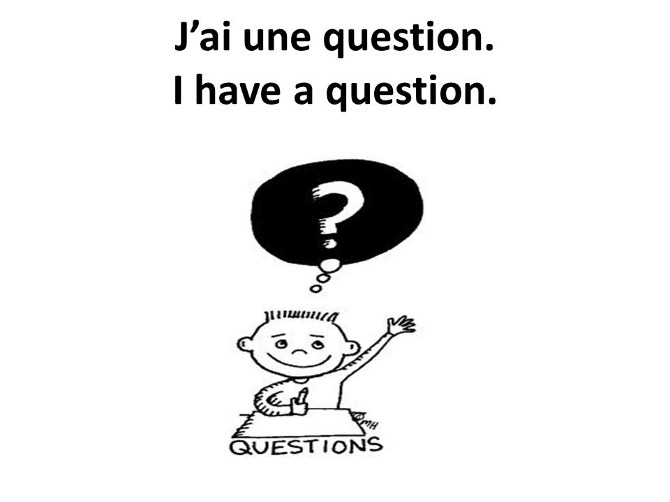 Jai une question. I have a question.