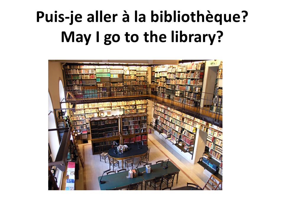 Puis-je aller à la bibliothèque? May I go to the library?